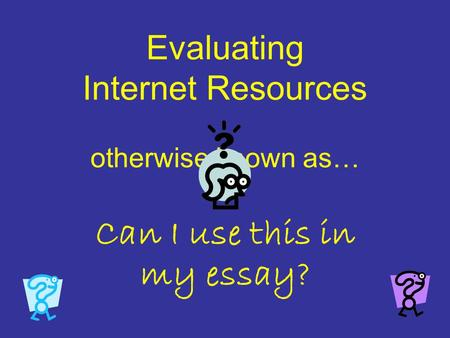 evaluating internet resources essay How to evaluate web resources the internet has given writers in all fields the ability to conduct research more quickly, and more thoroughly, than ever before whether they're writing hosting reviews, tapping out novels, or blogging like a rockstar, nearly everyone who writes now relies in some part on the internet for information.