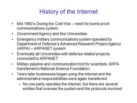 History of the Internet Mid 1960s During the Cold War – need for bomb proof communications system. Government Agency and few Universities Emergency military.