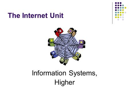 The Internet Unit Information Systems, Higher. The Internet HTML Two sets of notes.