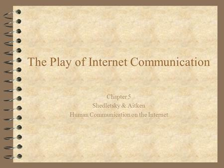 The Play of Internet Communication Chapter 5 Shedletsky & Aitken Human Communication on the Internet.