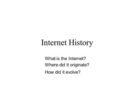 Internet History What is the Internet? Where did it originate? How did it evolve?