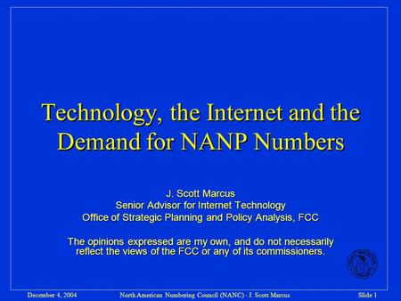 North American Numbering Council (NANC) - J. Scott MarcusSlide 1December 4, 2004 Technology, the Internet and the Demand for NANP Numbers J. Scott Marcus.