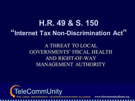 Www.telecommunityalliance.org H.R. 49 & S. 150 Internet Tax Non-Discrimination Act A THREAT TO LOCAL GOVERNMENTS FISCAL HEALTH AND RIGHT-OF-WAY MANAGEMENT.