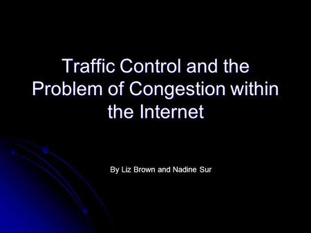 Traffic Control and the Problem of Congestion within the Internet By Liz Brown and Nadine Sur.