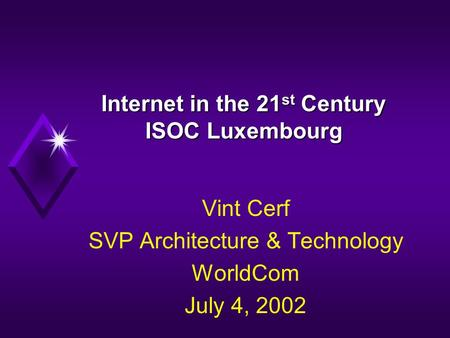 Internet in the 21 st Century ISOC Luxembourg Vint Cerf SVP Architecture & Technology WorldCom July 4, 2002.