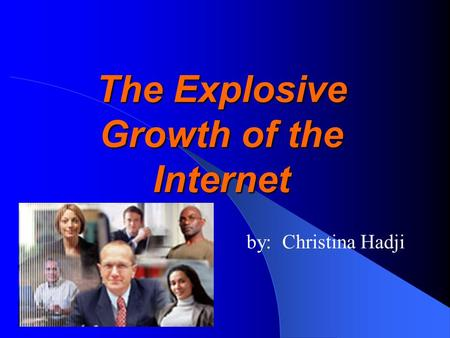 The Explosive Growth of the Internet by: Christina Hadji.