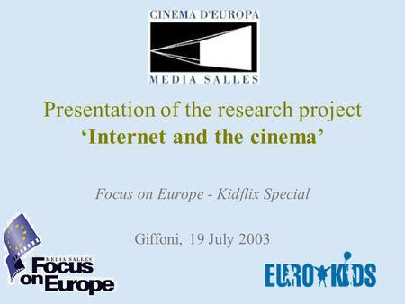 Presentation of the research project Internet and the cinema Focus on Europe - Kidflix Special Giffoni, 19 July 2003.