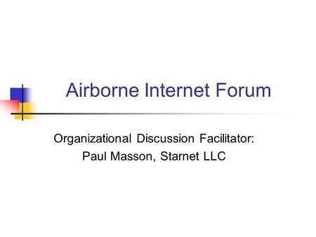 Airborne Internet Forum Organizational Discussion Facilitator: Paul Masson, Starnet LLC.