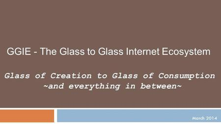 March 2014 Glass of Creation to Glass of Consumption ~and everything in between~ GGIE - The Glass to Glass Internet Ecosystem.