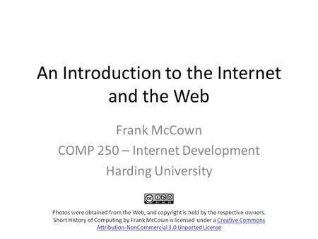 An Introduction to the Internet and the Web Frank McCown COMP 250 – Internet Development Harding University Photos were obtained from the Web, and copyright.