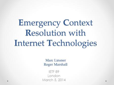 Emergency Context Resolution with Internet Technologies Marc Linsner Roger Marshall IETF 89 London March 5, 2014.