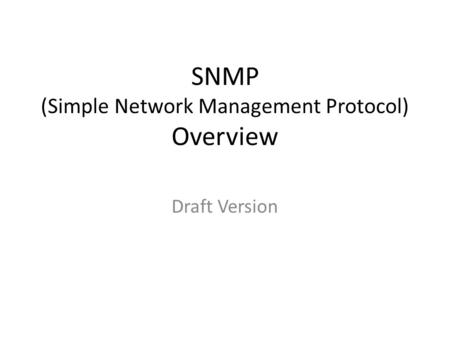 SNMP (Simple Network Management Protocol) Overview Draft Version.