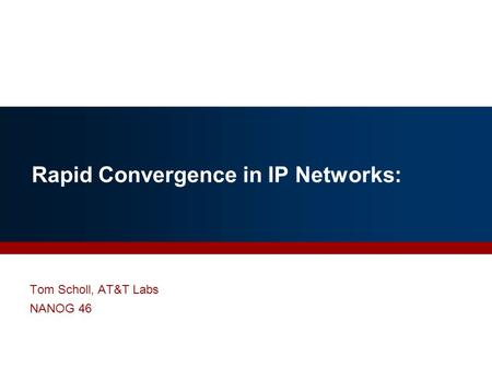 Rapid Convergence in IP Networks: Tom Scholl, AT&T Labs NANOG 46.