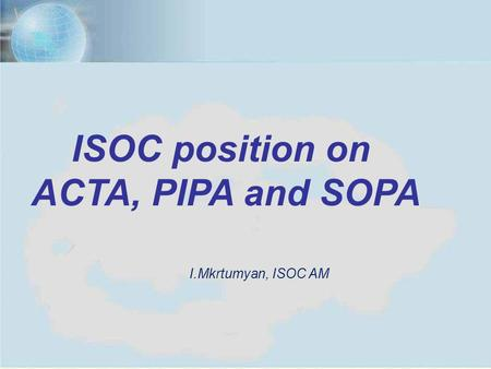 Yerevan, July 11, 20121 ISOC position on ACTA, PIPA and SOPA I.Mkrtumyan, ISOC AM.