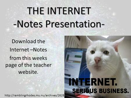 THE INTERNET -Notes Presentation- Download the Internet –Notes from this weeks page of the teacher website.