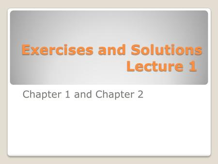Exercises and Solutions Lecture 1 Chapter 1 and Chapter 2.