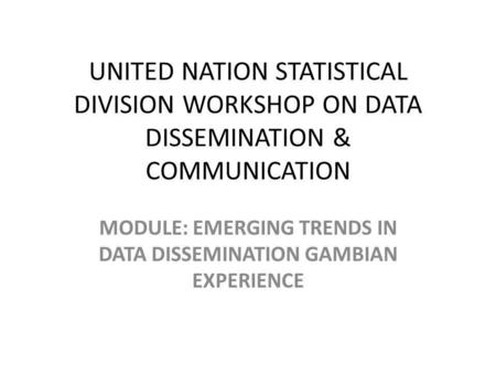 UNITED NATION STATISTICAL DIVISION WORKSHOP ON DATA DISSEMINATION & COMMUNICATION MODULE: EMERGING TRENDS IN DATA DISSEMINATION GAMBIAN EXPERIENCE.