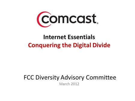 Internet Essentials Conquering the Digital Divide FCC Diversity Advisory Committee March 2012.