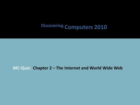 MC-Quiz: Chapter 2 – The Internet and World Wide Web Discovering Computers 2010.