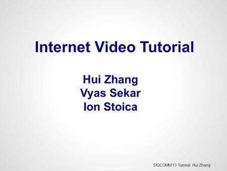 SIGCOMM13 Tutorial: Hui Zhang - Conviva Confidential - Hui Zhang Vyas Sekar Ion Stoica Internet Video Tutorial.