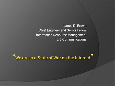 James D. Brown Chief Engineer and Senior Fellow Information Resource Management L-3 Communications.