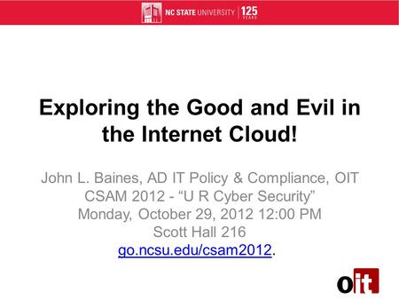 Exploring the Good and Evil in the Internet Cloud! John L. Baines, AD IT Policy & Compliance, OIT CSAM 2012 - U R Cyber Security Monday, October 29, 2012.
