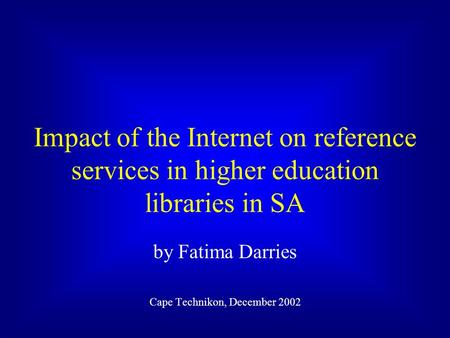 Impact of the Internet on reference services in higher education libraries in SA by Fatima Darries Cape Technikon, December 2002.