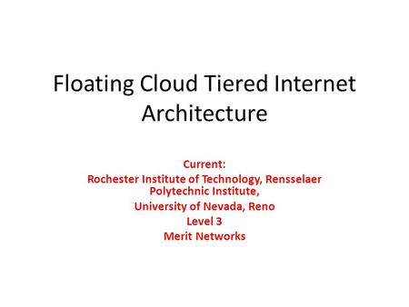Floating Cloud Tiered Internet Architecture Current: Rochester Institute of Technology, Rensselaer Polytechnic Institute, University of Nevada, Reno Level.