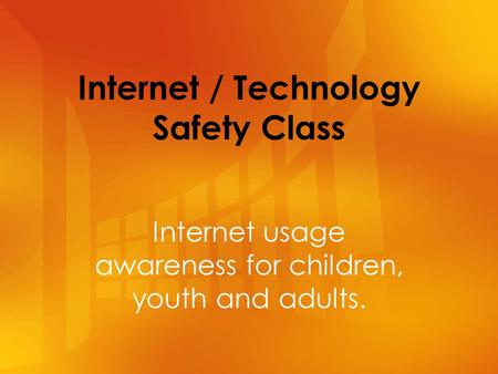 Internet / Technology Safety Class Internet usage awareness for children, youth and adults.