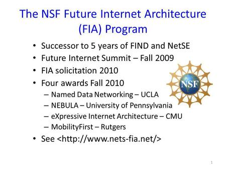 The NSF Future Internet Architecture (FIA) Program Successor to 5 years of FIND and NetSE Future Internet Summit – Fall 2009 FIA solicitation 2010 Four.