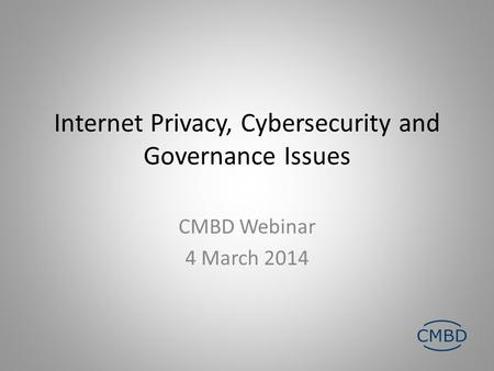 Internet Privacy, Cybersecurity and Governance Issues CMBD Webinar 4 March 2014.