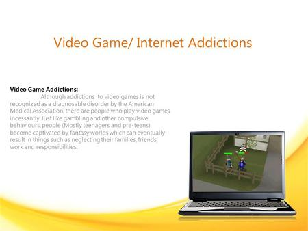 Video Game/ Internet Addictions Video Game Addictions: Although addictions to video games is not recognized as a diagnosable disorder by the American Medical.