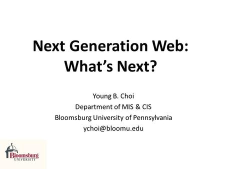 Next Generation Web: Whats Next? Young B. Choi Department of MIS & CIS Bloomsburg University of Pennsylvania