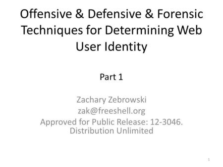 Offensive & Defensive & Forensic Techniques for Determining Web User Identity Part 1 Zachary Zebrowski Approved for Public Release: 12-3046.