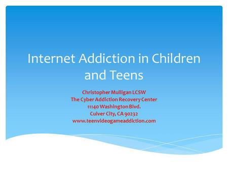 Internet Addiction in Children and Teens Christopher Mulligan LCSW The Cyber Addiction Recovery Center 11140 Washington Blvd. Culver City, CA 90232 www.teenvideogameaddiction.com.