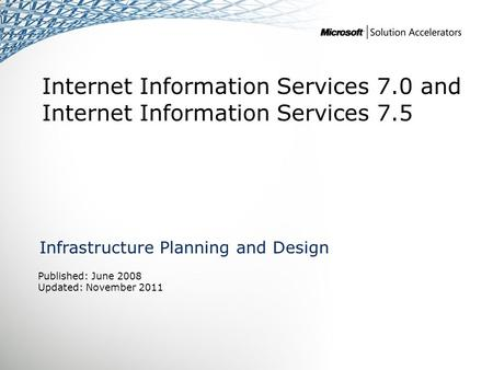 Internet Information Services 7.0 and Internet Information Services 7.5 Infrastructure Planning and Design Published: June 2008 Updated: November 2011.
