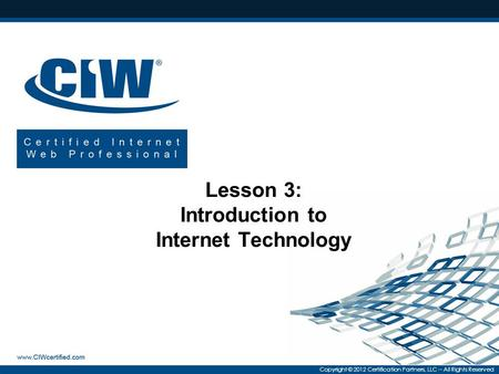 Copyright © 2012 Certification Partners, LLC -- All Rights Reserved Lesson 3: Introduction to Internet Technology.