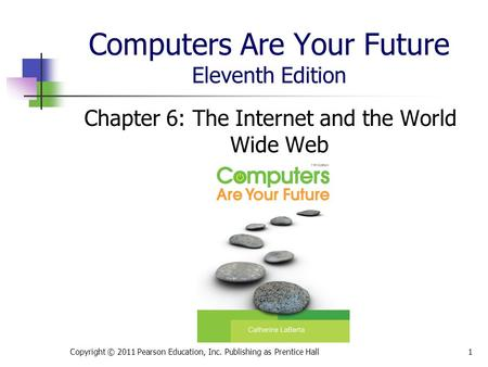 Computers Are Your Future Eleventh Edition Chapter 6: The Internet and the World Wide Web Copyright © 2011 Pearson Education, Inc. Publishing as Prentice.