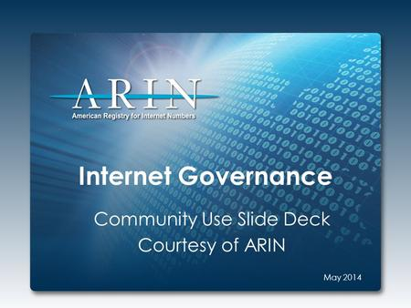 Internet Governance Community Use Slide Deck Courtesy of ARIN May 2014.