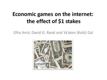 Economic games on the internet: the effect of $1 stakes Ofra Amir, David G. Rand and Yaakov (Kobi) Gal.