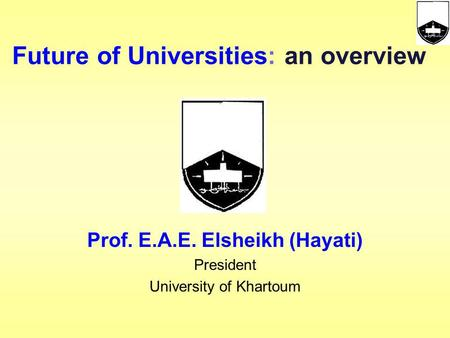 Prof. E.A.E. Elsheikh (Hayati) President University of Khartoum Future of Universities: an overview.