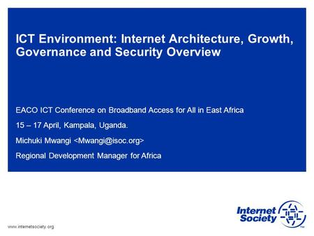 Www.internetsociety.org ICT Environment: Internet Architecture, Growth, Governance and Security Overview EACO ICT Conference on Broadband Access for All.