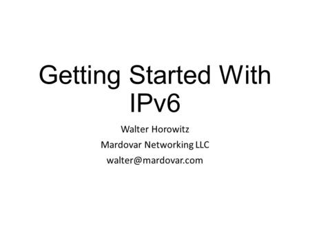 Getting Started With IPv6 Walter Horowitz Mardovar Networking LLC