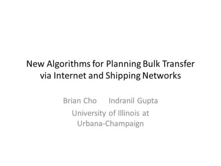 New Algorithms for Planning Bulk Transfer via Internet and Shipping Networks Brian Cho Indranil Gupta University of Illinois at Urbana-Champaign.