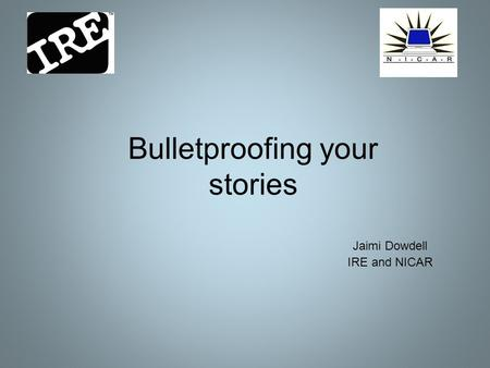 Bulletproofing your stories Jaimi Dowdell IRE and NICAR.