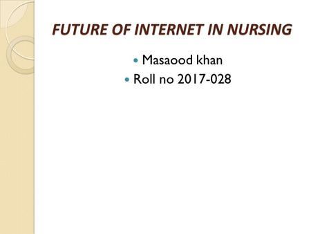 FUTURE OF INTERNET IN NURSING Masaood khan Roll no 2017-028.