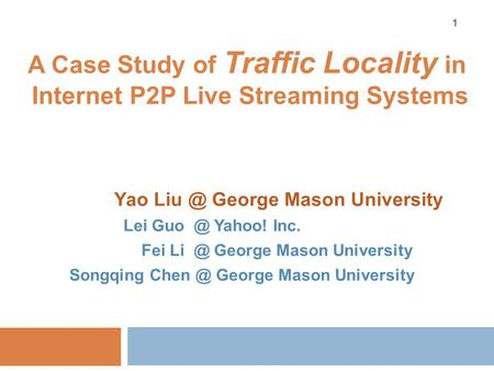 A Case Study of Traffic Locality in Internet P2P Live Streaming Systems Yao George Mason University Lei Yahoo! Inc. Fei George Mason University.