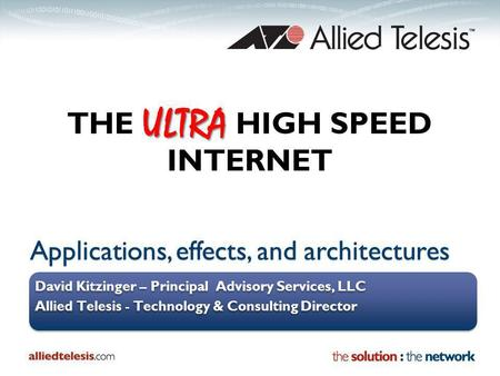 Applications, effects, and architectures David Kitzinger – Principal Advisory Services, LLC Allied Telesis - Technology & Consulting Director David Kitzinger.