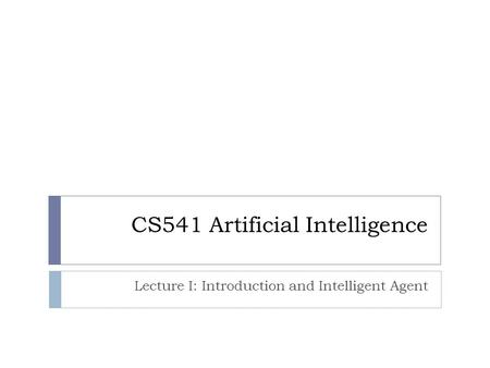 CS541 Artificial Intelligence Lecture I: Introduction and Intelligent Agent.