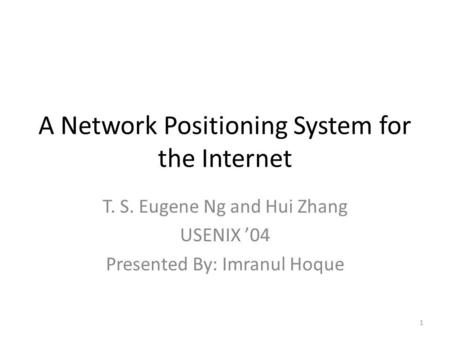 A Network Positioning System for the Internet T. S. Eugene Ng and Hui Zhang USENIX 04 Presented By: Imranul Hoque 1.
